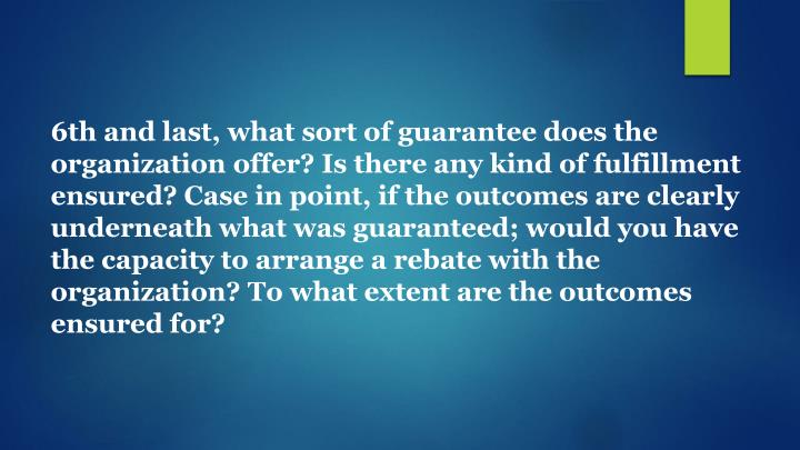 6th and last, what sort of guarantee does the organization offer? Is there any kind of