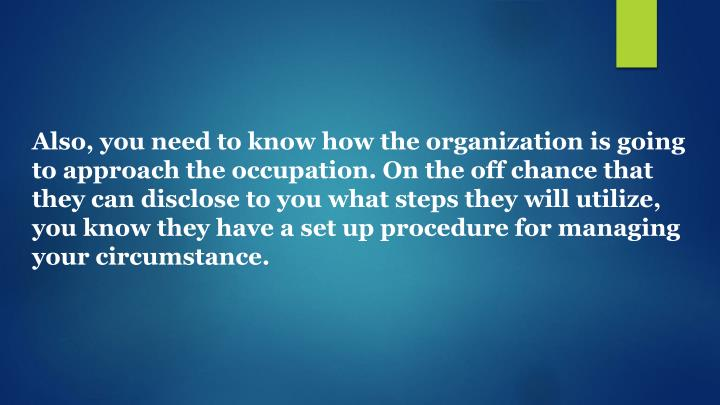 Also, you need to know how the organization is going to approach the occupation. On the off chance that they can disclose to you what steps they will utilize, you know they have a set up procedure for managing your circumstance.