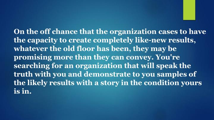 On the off chance that the organization cases to have the capacity to create completely like-new results, whatever the old floor has been, they may be promising more than they can convey. You're searching for an organization that will speak the truth with you and demonstrate to you samples of the likely results with a story in the condition yours is in.