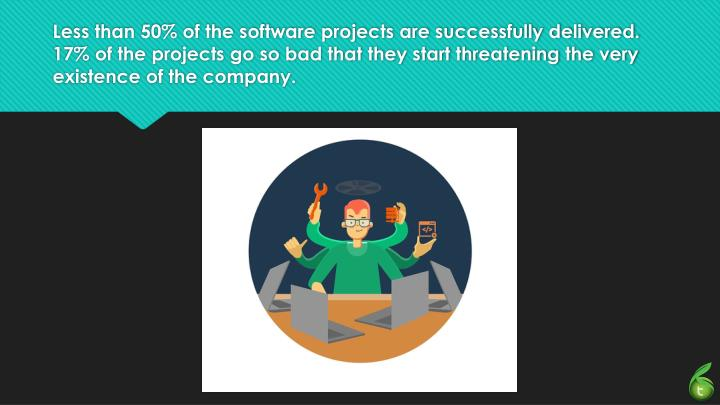 Less than 50% of the software projects are successfully delivered.