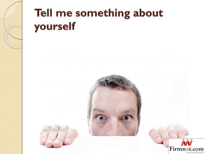 tell me something about yourself I panicked the first time a prospective employer asked, so, tell me about yourself i briefly described my background and listed my journalism experience — singular — writing for my school's student newspaper desperate to appear more qualified, i highlighted some extracurricular activities.