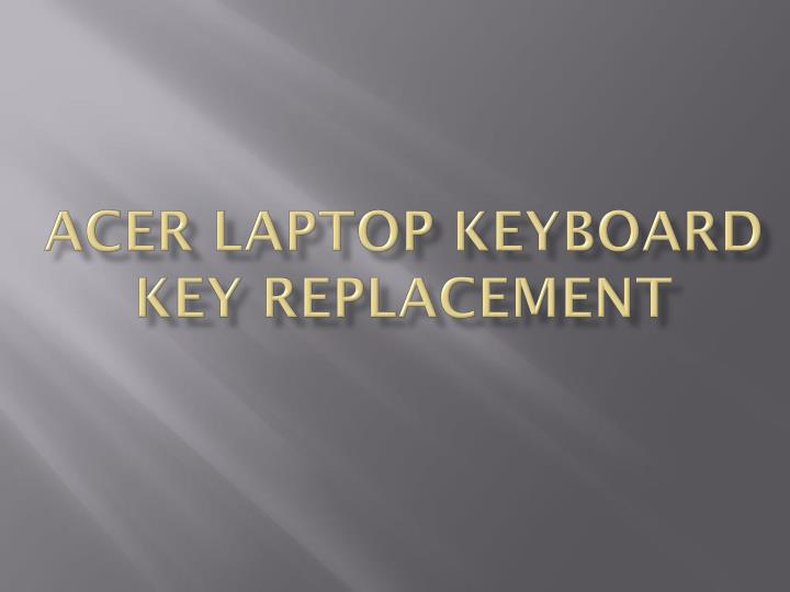 PPT - ACER LAPTOP KEYBOARD KEY REPLACEMENT PowerPoint