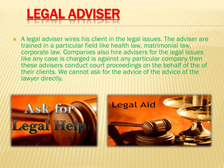 A legal adviser wires his client in the legal issues. The adviser are trained in a particular field like health law, matrimonial law, corporate law. Companies also hire advisers for the legal issues like any case is charged is against any particular company then these advisers conduct court proceedings on the behalf of the of their clients. We cannot ask for the advice of the advice of the lawyer directly.