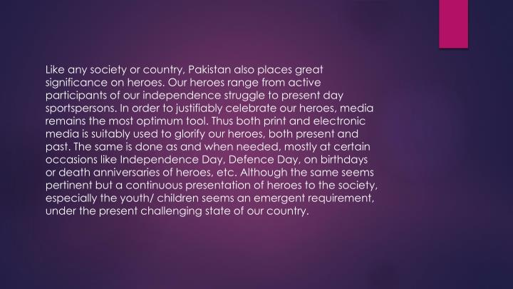 Like any society or country, Pakistan also places great significance on heroes. Our heroes range from active participants of our independence struggle to present day sportspersons. In order to justifiably celebrate our heroes, media remains the most optimum tool. Thus both print and electronic media is suitably used to glorify our heroes, both present and past. The same is done as and when needed, mostly at certain occasions like Independence Day,