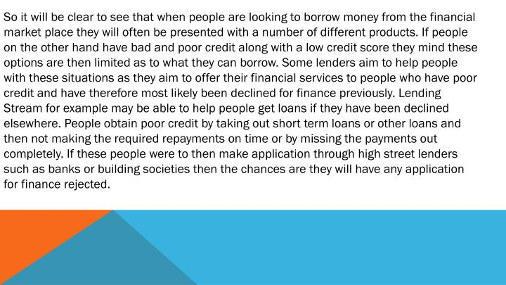 So it will be clear to see that when people are looking to borrow money from the financial market place they will often be presented with a number of different products. If people on the other hand have bad and poor credit along with a low credit score they mind these options are then limited as to what they can borrow. Some lenders aim to help people with these situations as they aim to offer their financial services to people who have poor credit and have therefore most likely been declined for finance previously. Lending Stream for example may be able to help people get loans if they have been declined elsewhere. People obtain poor credit by taking out short term loans or other loans and then not making the required repayments on time or by missing the payments out completely. If these people were to then make application through high street lenders such as banks or building societies then the chances are they will have any application for finance rejected.
