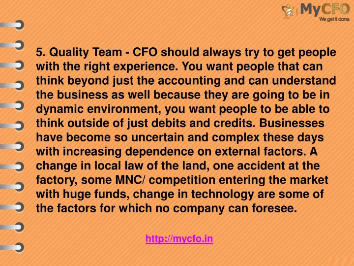 5. Quality Team - CFO should always try to get people with the right experience. You want people that can think beyond just the accounting and can understand the business as well because they are going to be in dynamic environment, you want people to be able to think outside of just debits and credits. Businesses have become so uncertain and complex these days with increasing dependence on external factors. A change in local law of the land, one accident at the factory, some MNC/ competition entering the market with huge funds, change in technology are some of the factors for which no company can foresee.