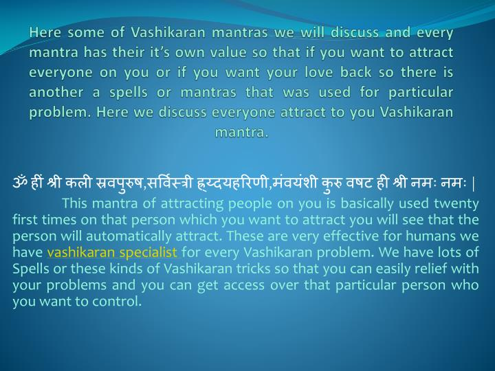 Here some of Vashikaran mantras we will discuss and every mantra has their it's own value so that if you want to attract everyone on you or if you want your love back so there is another a spells or mantras that was used for particular problem. Here we discuss everyone attract to you Vashikaran mantra.