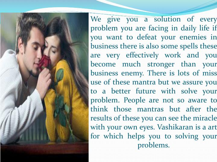 We give you a solution of every problem you are facing in daily life if you want to defeat your enemies in business there is also some spells these are very effectively work and you become much stronger than your business enemy. There is lots of miss use of these mantra but we assure you to a better future with solve your problem. People are not so aware to think those mantras but after the results of these you can see the miracle with your own eyes. Vashikaran is a art for which helps you to solving your problems.