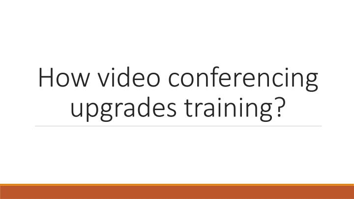 How video conferencing upgrades training