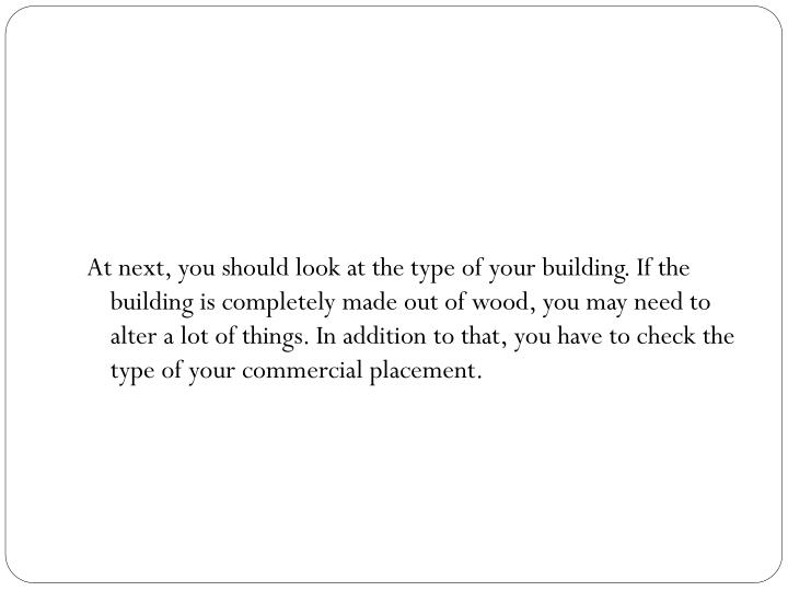 At next, you should look at the type of your building. If the building is completely made out of wood, you may need to alter a lot of things. In addition to that, you have to check the type of your commercial placement.