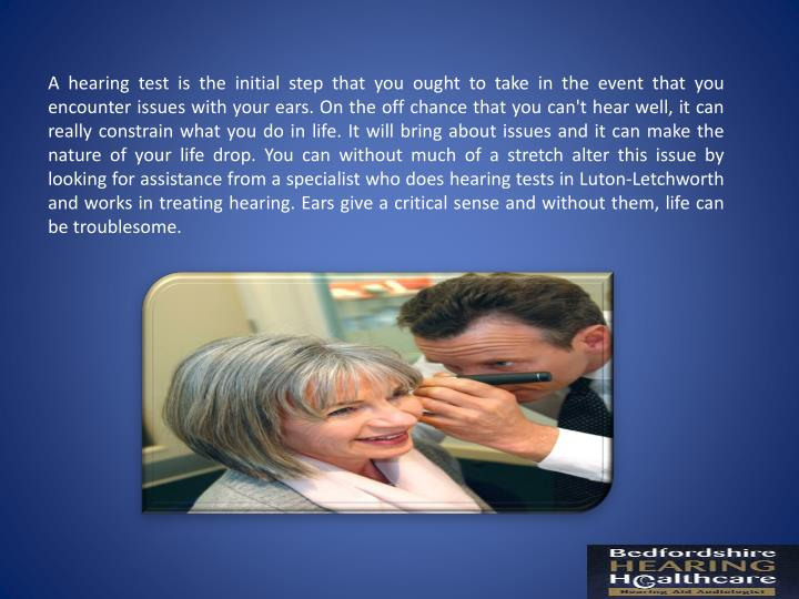 A hearing test is the initial step that you ought to take in the event that you encounter issues with your ears. On the off chance that you can't hear well, it can really constrain what you do in life. It will bring about issues and it can make the nature of your life drop. You can without much of a stretch alter this issue by looking for assistance from a specialist who does hearing tests in Luton-Letchworth and works in treating hearing. Ears give a critical sense and without them, life can be troublesome.