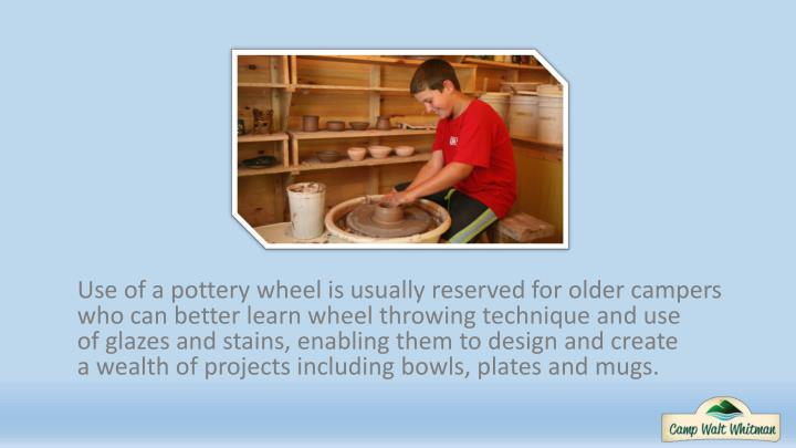 Use of a pottery wheel is usually reserved for older campers who can better learn wheel throwing technique and use