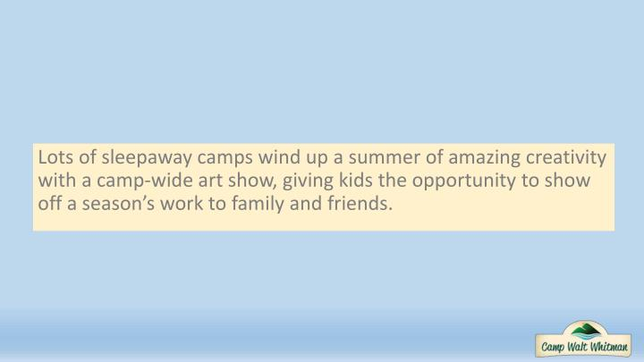 Lots of sleepaway camps wind up a summer of amazing creativity with a camp-wide art show, giving kids the opportunity to show off a season's work to family and friends.