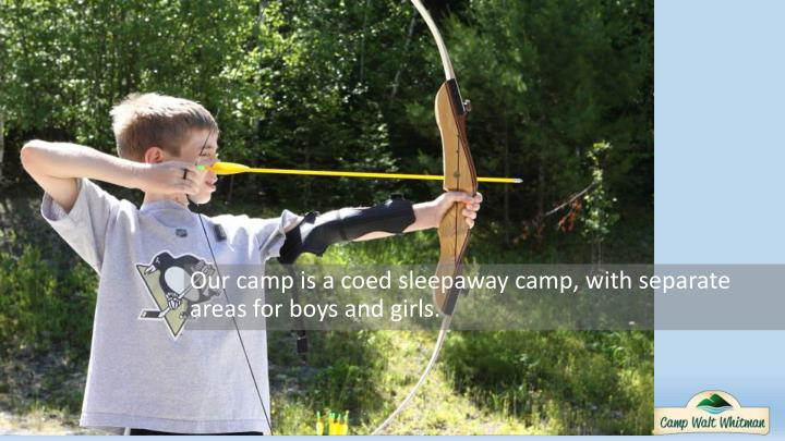 Our camp is a coed sleepaway camp, with separate areas for boys and girls.