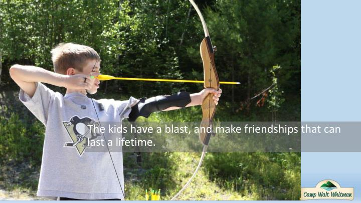 The kids have a blast, and make friendships that