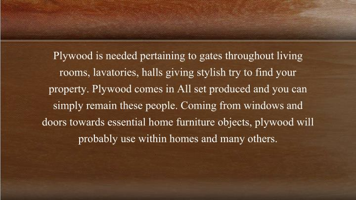 Plywood is needed pertaining to gates throughout living rooms, lavatories, halls giving stylish try to find your property. Plywood comes in All set produced and you can simply remain these people. Coming from windows and doors towards essential home furniture objects, plywood will probably use within homes and many others.