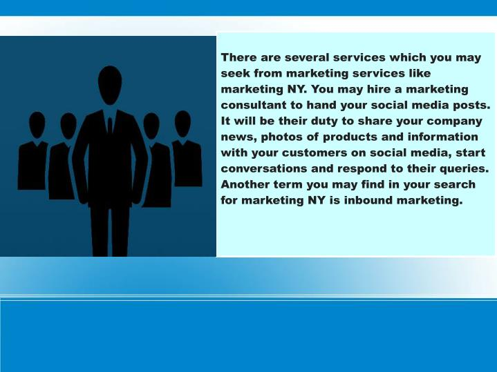 There are several services which you may seek from marketing services like marketing NY. You may hire a marketing consultant to hand your social media posts. It will be their duty to share your company news, photos of products and information with your customers on social media, start conversations and respond to their queries. Another term you may find in your search for marketing NY is inbound marketing.