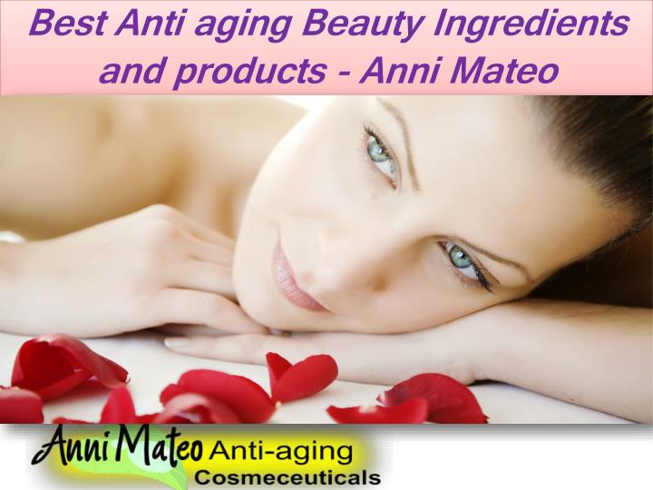 best anti aging beauty ingredients and products anni mateo n.