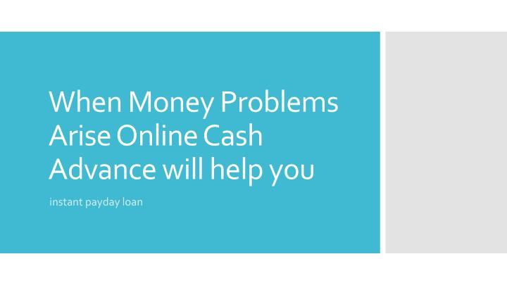 when money problems arise online cash advance will help you n.