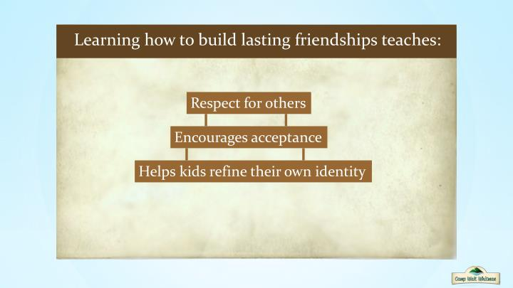 Learning how to build lasting friendships teaches: