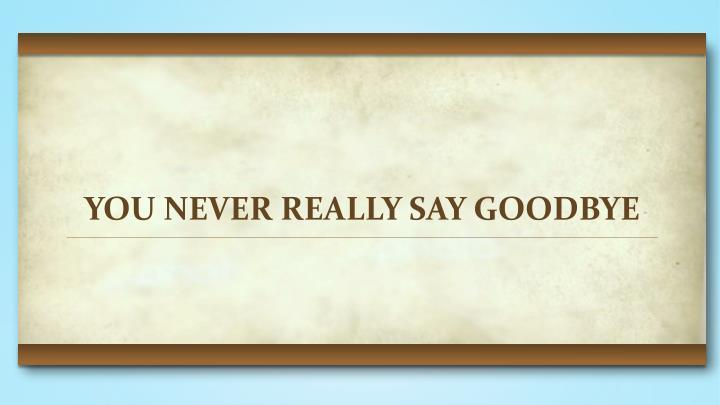 YOU NEVER REALLY SAY GOODBYE