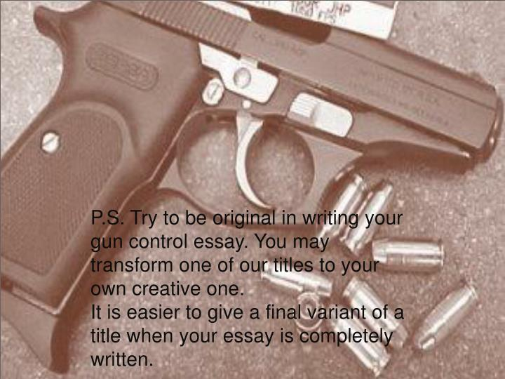 gun control 10 essay Gun control essay to write an essay on gun control, you must first research the topic gun control is a term referring to the various laws and policies that regulate everything related to the use of firearms by civilians you may choose to write an analytical essay about gun control in which you research t.