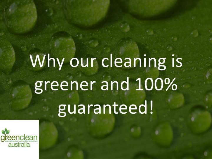 Why our cleaning is greener and 100% guaranteed!