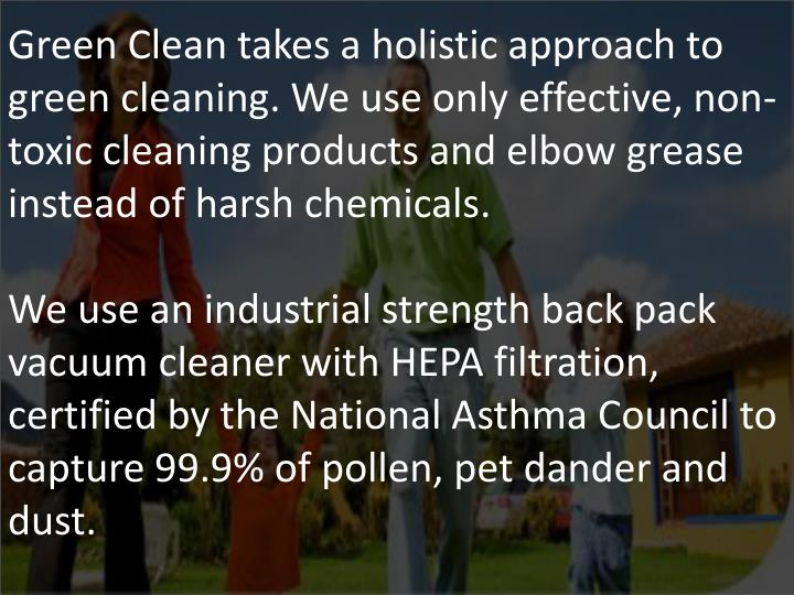 Green Clean takes a holistic approach to green cleaning. We use only effective, non-toxic cleaning products and elbow grease instead of harsh chemicals