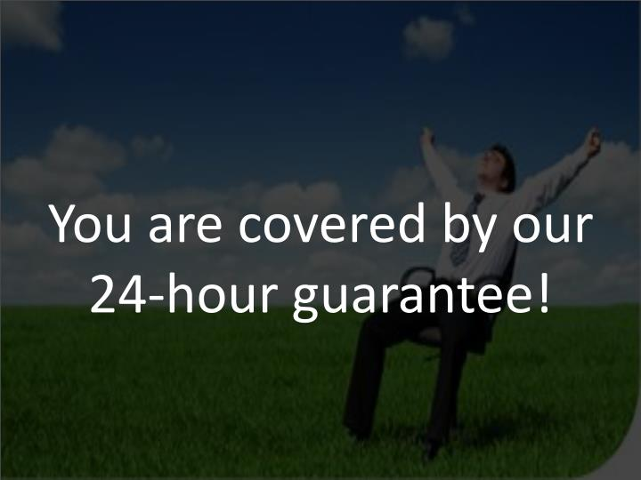 You are covered by our 24-hour guarantee!