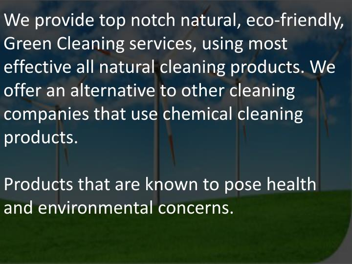 We provide top notch natural, eco-friendly, Green Cleaning services, using most effective all natural cleaning products. We offer an alternative to other cleaning companies that use chemical cleaning products.