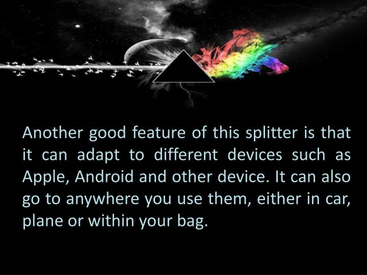 Another good feature of this splitter is that it can adapt to different devices such as Apple, Android and other device. It can also go to anywhere you use them, either in car, plane or within your bag.