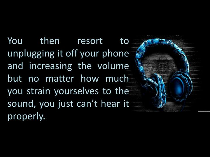 You then resort to unplugging it off your phone and increasing the volume but no matter how much you...