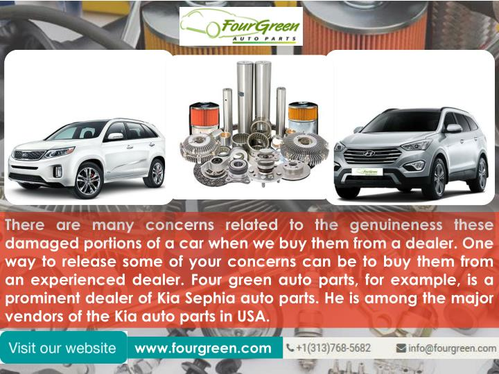 There are many concerns related to the genuineness these damaged portions of a car when we buy them from a dealer. One way to release some of your concerns can be to buy them from an experienced dealer. Four green auto parts, for example, is a prominent dealer of Kia