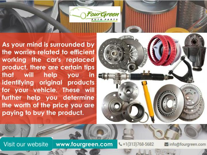 As your mind is surrounded by the worries related to efficient working the car's replaced product, there are certain tips that will help you in identifying original products for your vehicle. These will further help you determine the worth of the price you are paying to buy the product.