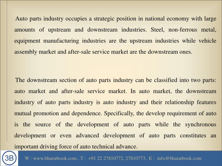 Auto parts industry occupies a strategic position in national economy with large amounts of upstream and downstream industries. Steel, non-ferrous metal, equipment manufacturing industries are the upstream industries while vehicle assembly market and after-sale service market are the downstream ones.