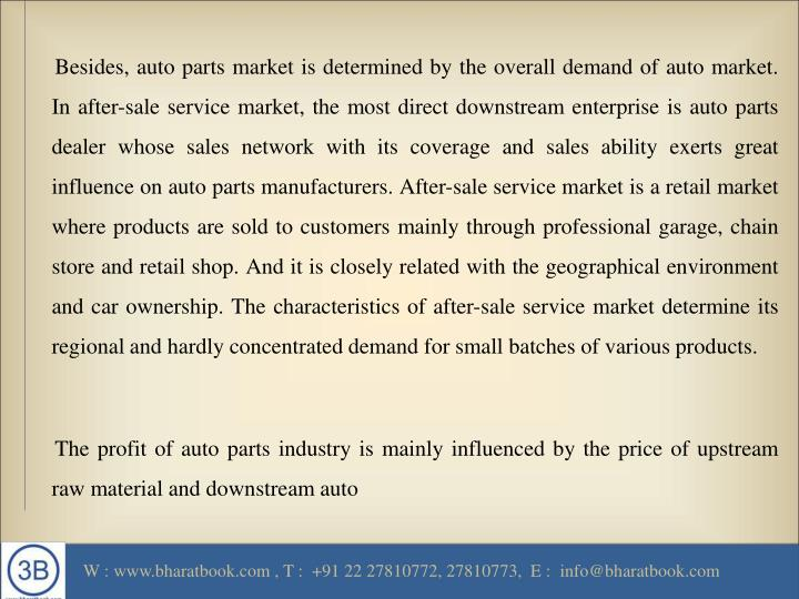 Besides, auto parts market is determined by the overall demand of auto market. In after-sale service market, the most direct downstream enterprise is auto parts dealer whose sales network with its coverage and sales ability exerts great influence on auto parts manufacturers. After-sale service market is a retail market where products are sold to customers mainly through professional garage, chain store and retail shop. And it is closely related with the geographical environment and car ownership. The characteristics of after-sale service market determine its regional and hardly concentrated demand for small batches of various products.