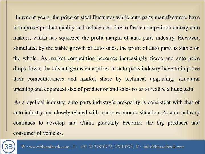 In recent years, the price of steel fluctuates while auto parts manufacturers have to improve product quality and reduce cost due to fierce competition among auto makers, which has squeezed the profit margin of auto parts industry. However, stimulated by the stable growth of auto sales, the profit of auto parts is stable on the whole. As market competition becomes increasingly fierce and auto price drops down, the advantageous enterprises in auto parts industry have to improve their competitiveness and market share by technical upgrading, structural updating and expanded size of production and sales so as to realize a huge gain.