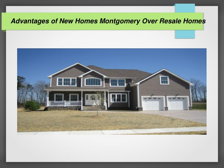 advantages of new homes montgomery over resale homes n.