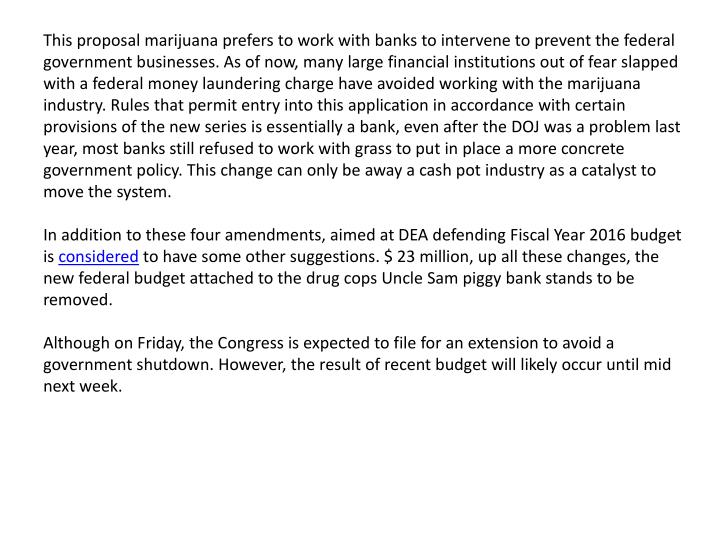 This proposal marijuana prefers to work with banks to intervene to prevent the federal government businesses. As of now, many large financial institutions out of fear slapped with a federal money laundering charge have avoided working with the marijuana industry. Rules that permit entry into this application in accordance with certain provisions of the new series is essentially a bank, even after the DOJ was a problem last year, most banks still refused to work with grass to put in place a more concrete government policy. This change can only be away a cash pot industry as a catalyst to move the system