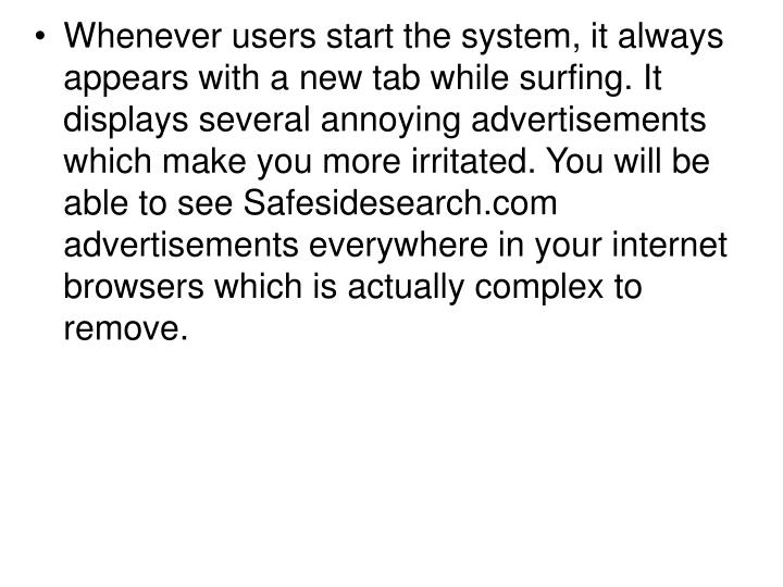 Whenever users start the system, it always appears with a new tab while surfing. It displays several annoying advertisements which make you more irritated. You will be able to see Safesidesearch.com advertisements everywhere in your internet browsers which is actually complex to remove.