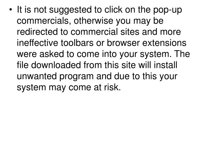 It is not suggested to click on the pop-up commercials, otherwise you may be redirected to commercial sites and more ineffective toolbars or browser extensions were asked to come into your system. The file downloaded from this site will install unwanted program and due to this your system may come at risk.