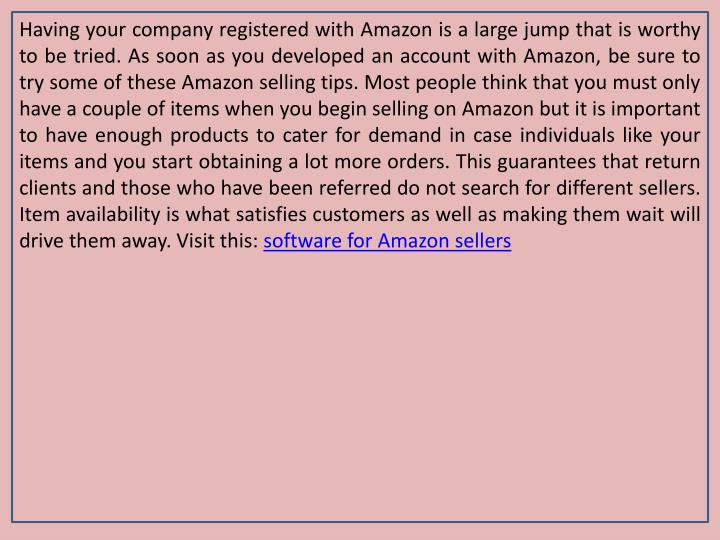 Having your company registered with Amazon is a large jump that is worthy to be tried. As soon as you developed an account with Amazon, be sure to try some of these Amazon selling tips. Most people think that you must only have a couple of items when you begin selling on Amazon but it is important to have enough products to cater for demand in case individuals like your items and you start obtaining a lot more orders. This guarantees that return clients and those who have been referred do not search for different sellers. Item availability is what satisfies customers as well as making them wait will drive them away. Visit this: