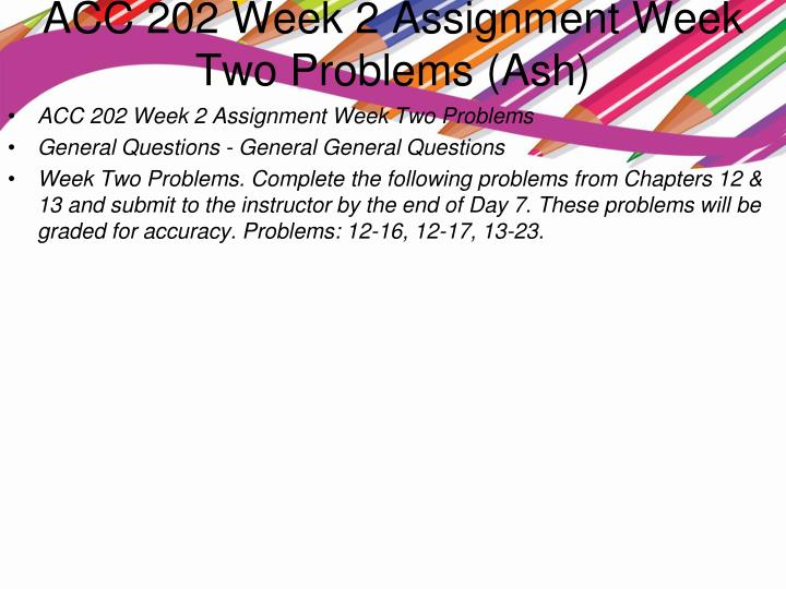 acc 202 week 2 assignment General questions - general general questions week two problems complete the following problems from chapters 12 & 13 and submit to the instructor by the end of day 7.