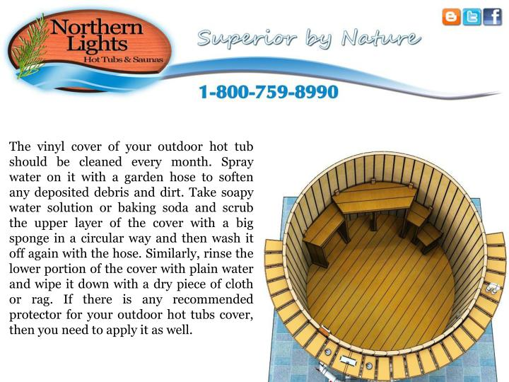 The vinyl cover of your outdoor hot tub should be cleaned every month. Spray water on it with a gard...