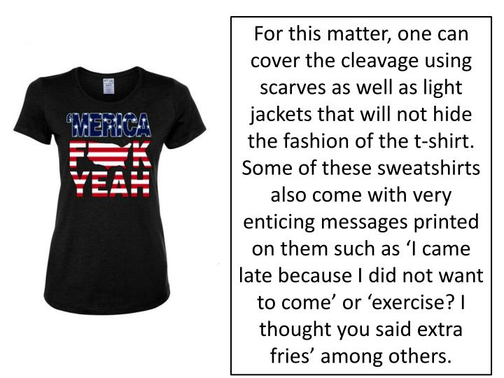 For this matter, one can cover the cleavage using scarves as well as light jackets that will not hide the fashion of the t-shirt. Some of these sweatshirts also come with very enticing messages printed on them such as 'I came late because I did not want to come' or 'exercise? I thought you said extra fries' among others.