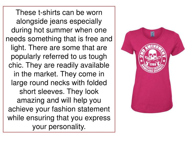 These t-shirts can be worn alongside jeans especially during hot summer when one needs something that is free and light. There are some that are popularly referred to us tough chic. They are readily available in the market. They come in large round necks with folded short sleeves. They look amazing and will help you achieve your fashion statement while ensuring that you express your personality.