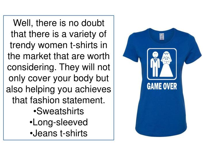 Well, there is no doubt that there is a variety of trendy women t-shirts in the market that are worth considering. They will not only cover your body but also helping you achieves that fashion statement.