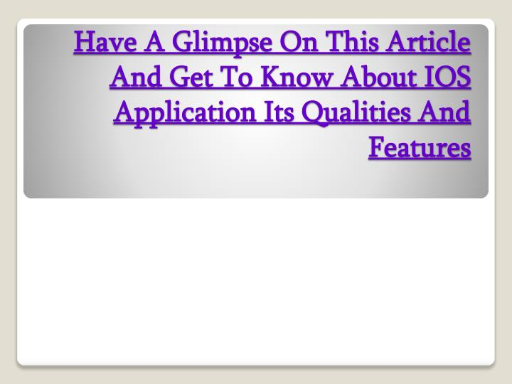have a glimpse on this article and get to know about ios application its qualities and features n.