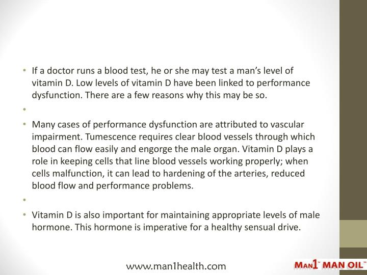 If a doctor runs a blood test, he or she may test a man's level of vitamin D. Low levels of vitami...
