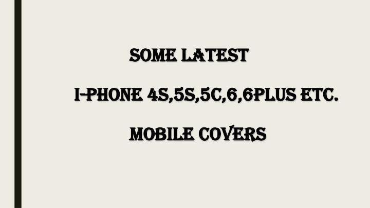 Some latest i phone 4s 5s 5c 6 6plus etc mobile covers